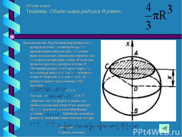 Объём шара Теорема. Объём шара радиуса R равен . Доказательство. Рассмотрим шар радиуса R с центром в точке О и выберем ось Ох произвольным образом (рис. ). Сечение шара плоскостью, перпендикулярной к оси Ох и проходя щей через точку М этой оси, явл…