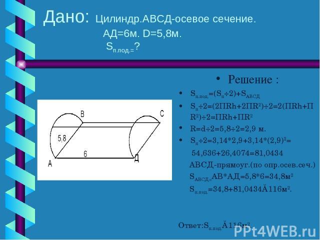 Дано: Цилиндр.АВСД-осевое сечение. АД=6м. D=5,8м. Sп.под.=? Решение : Sп.под.=(Sп÷2)+SАВСД Sп÷2=(2ПRh+2ПR2)÷2=2(ПRh+ПR2)÷2=ПRh+ПR2 R=d÷2=5,8÷2=2,9 м. Sп÷2=3,14*2,9+3,14*(2,9)2= 54,636+26,4074=81,0434 АВСД-прямоуг.(по опр.осев.сеч.) SАВСД=АВ*АД=5,8*6…