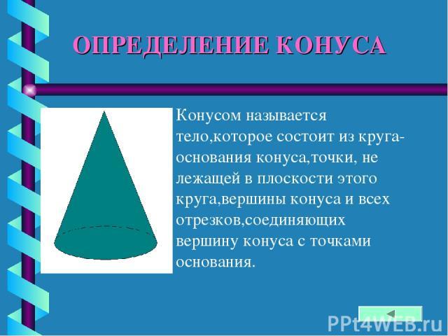 ОПРЕДЕЛЕНИЕ КОНУСА Конусом называется тело,которое состоит из круга-основания конуса,точки, не лежащей в плоскости этого круга,вершины конуса и всех отрезков,соединяющих вершину конуса с точками основания.