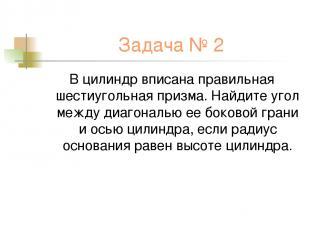 Задача № 2 В цилиндр вписана правильная шестиугольная призма. Найдите угол между
