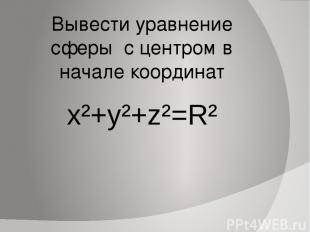 Вывести уравнение сферы с центром в начале координат x²+y²+z²=R²