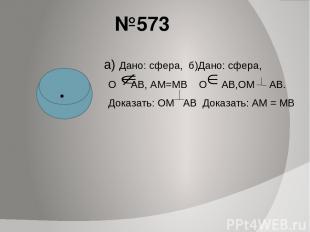 №573 а) Дано: сфера, б)Дано: сфера, О АВ, АМ=МВ О АВ,ОМ АВ. Доказать: ОМ АВ Дока