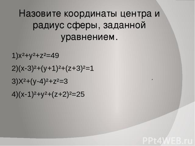 Назовите координаты центра и радиус сферы, заданной уравнением. 1)x²+y²+z²=49 2)(х-3)²+(у+1)²+(z+3)²=1 3)X²+(y-4)²+z²=3 4)(x-1)²+y²+(z+2)²=25