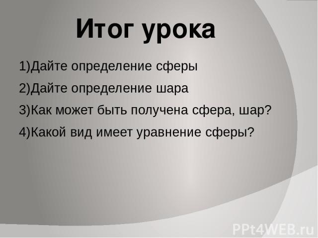 Итог урока 1)Дайте определение сферы 2)Дайте определение шара 3)Как может быть получена сфера, шар? 4)Какой вид имеет уравнение сферы?