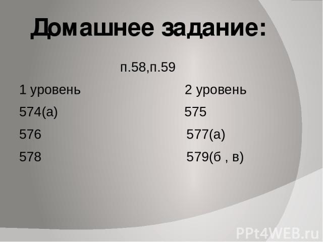 Домашнее задание: п.58,п.59 1 уровень 2 уровень 574(а) 575 576 577(а) 578 579(б , в)