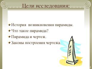 Цели исследования: История возникновения пирамиды. Что такое пирамида? Пирамида