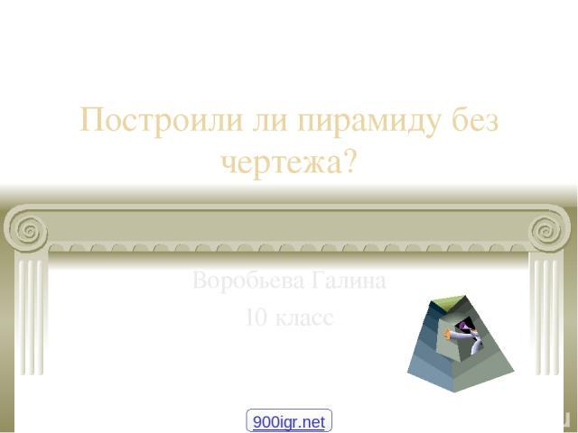 Построили ли пирамиду без чертежа? Воробьева Галина 10 класс 900igr.net