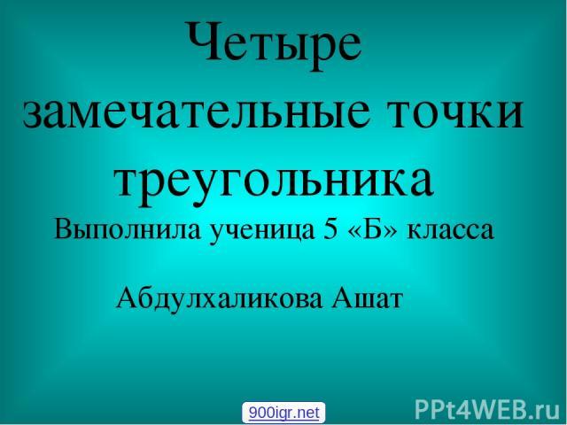 Четыре замечательные точки треугольника Выполнила ученица 5 «Б» класса Абдулхаликова Ашат 900igr.net