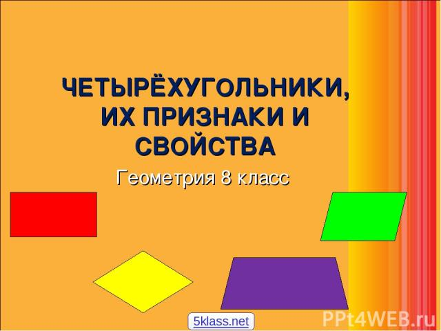ЧЕТЫРЁХУГОЛЬНИКИ, ИХ ПРИЗНАКИ И СВОЙСТВА Геометрия 8 класс 5klass.net