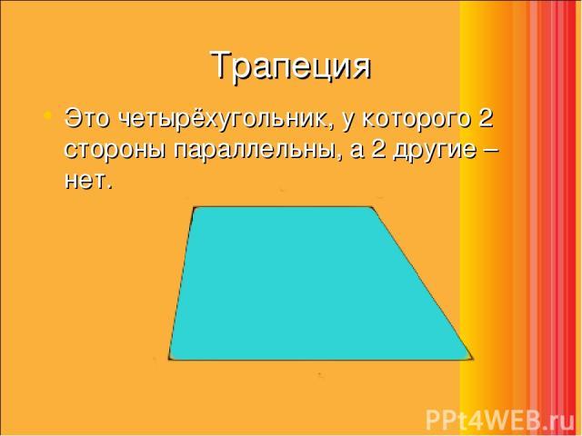 Трапеция Это четырёхугольник, у которого 2 стороны параллельны, а 2 другие – нет.