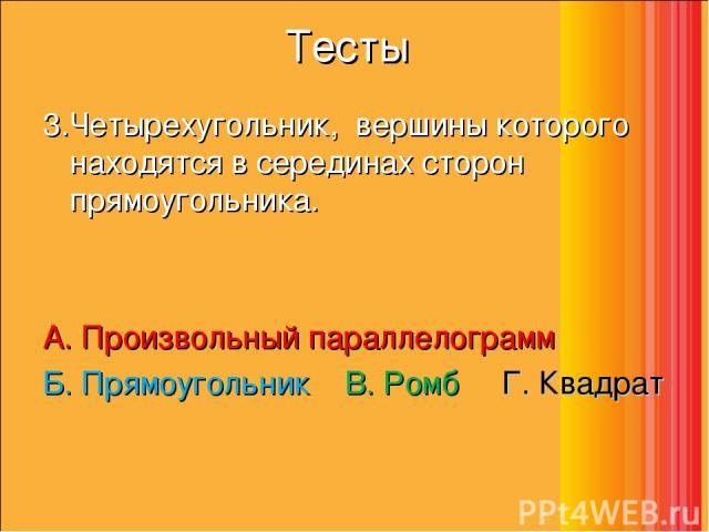 Тесты 3.Четырехугольник, вершины которого находятся в серединах сторон прямоугольника. А. Произвольный параллелограмм  Б. Прямоугольник  В. Ромб  Г. Квадрат