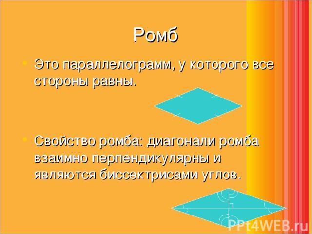 Ромб Это параллелограмм, у которого все стороны равны. Свойство ромба: диагонали ромба взаимно перпендикулярны и являются биссектрисами углов.