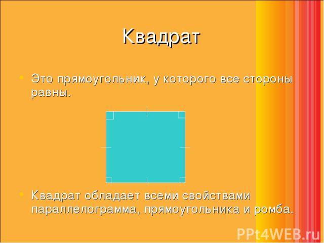 Квадрат Это прямоугольник, у которого все стороны равны. Квадрат обладает всеми свойствами параллелограмма, прямоугольника и ромба.