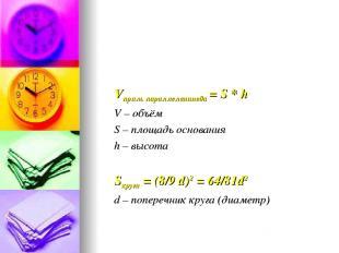 Vпрям. параллелепипеда = S * h V – объём S – площадь основания h – высота Sкруга