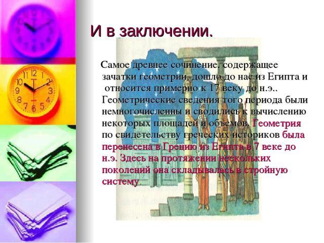 И в заключении. Самое древнее сочинение, содержащее зачатки геометрии, дошло до нас из Египта и относится примерно к 17 веку до н.э.. Геометрические сведения того периода были немногочисленны и сводились к вычислению некоторых площадей и объемов. Ге…