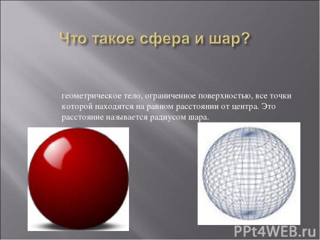 геометрическое тело, ограниченное поверхностью, все точки которой находятся на равном расстоянии от центра. Это расстояние называется радиусом шара.