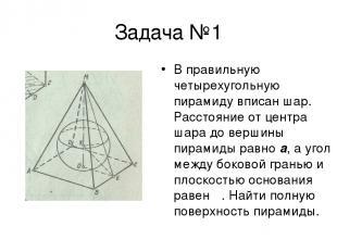 Задача №1 В правильную четырехугольную пирамиду вписан шар. Расстояние от центра