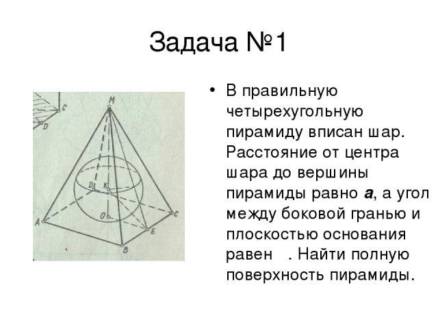 Задача №1 В правильную четырехугольную пирамиду вписан шар. Расстояние от центра шара до вершины пирамиды равно a, а угол между боковой гранью и плоскостью основания равен α. Найти полную поверхность пирамиды.