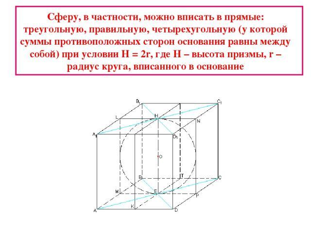 Сферу, в частности, можно вписать в прямые: треугольную, правильную, четырехугольную (у которой суммы противоположных сторон основания равны между собой) при условии Н = 2r, где Н – высота призмы, r – радиус круга, вписанного в основание