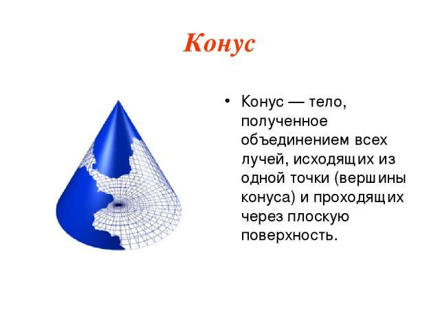 Конус Ко нус — тело, полученное объединением всех лучей, исходящих из одной точки (вершины конуса) и проходящих через плоскую поверхность.