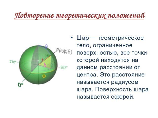 Повторение теоретических положений Шар — геометрическое тело, ограниченное поверхностью, все точки которой находятся на данном расстоянии от центра. Это расстояние называется радиусом шара. Поверхность шара называется сферой.