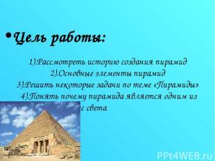 Цель работы: 1).Рассмотреть историю создания пирамид 2).Основные элементы пирами