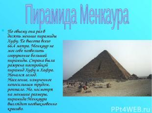 По объему она раз в десять меньше пирамиды Хуфу. Ее высота всего 66,4 метра. Мен