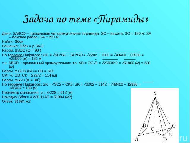 Задача по теме «Пирамиды» Дано: SABCD – правильная четырехугольная пирамида; SO – высота; SO = 150 м; SA – боковое ребро; SA = 220 м; Найти: Sбок Решение: Sбок = p∙SK/2 Рассм. ∆SOC (O = 90˚) По теореме Пифагора: OC = √SC*SC – SO*SO = √2202 – 1502 = …