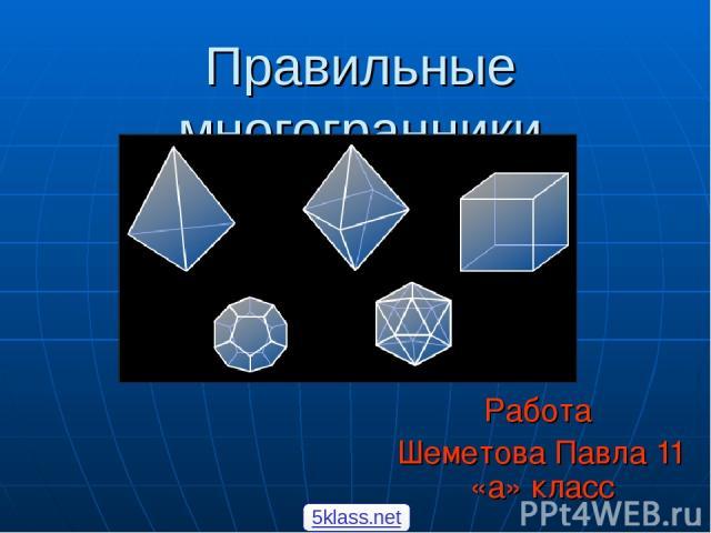 Правильные многогранники Работа Шеметова Павла 11 «а» класс 5klass.net