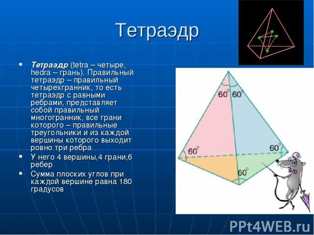 Тетраэдр Тетраэдр (tetra – четыре, hedra – грань). Правильный тетраэдр – правильный четырехгранник, то есть тетраэдр с равными ребрами, представляет собой правильный многогранник, все грани которого – правильные треугольники и из каждой вершины кото…