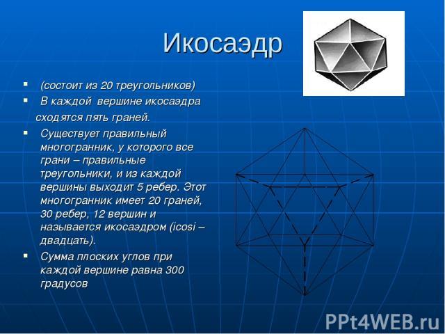 Икосаэдр (состоит из 20 треугольников) В каждой вершине икосаэдра сходятся пять граней. Существует правильный многогранник, у которого все грани – правильные треугольники, и из каждой вершины выходит 5 ребер. Этот многогранник имеет 20 граней, 30 ре…
