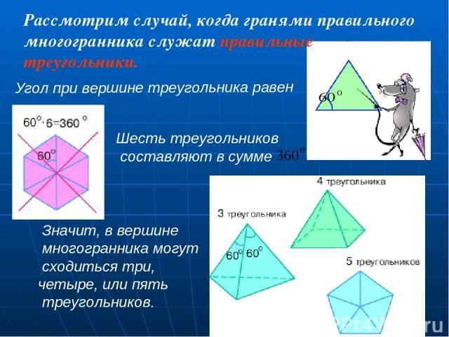Рассмотрим случай, когда гранями правильного многогранника служат правильные треугольники. Значит, в вершине многогранника могут сходиться три, четыре, или пять треугольников. Шесть треугольников составляют в сумме Угол при вершине треугольника равен