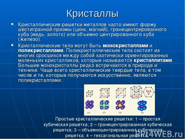 Кристаллы Кристаллические решетки металлов часто имеют форму шестигранной призмы (цинк, магний), гранецентрированного куба (медь, золото) или объемно центрированного куба (железо). Кристаллические тела могут быть монокристаллами и поликристаллами. П…