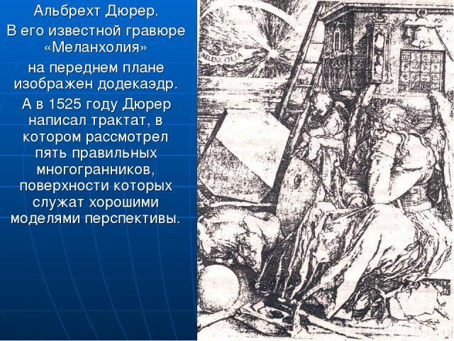 Альбрехт Дюрер. В его известной гравюре «Меланхолия» на переднем плане изображен додекаэдр. А в 1525 году Дюрер написал трактат, в котором рассмотрел пять правильных многогранников, поверхности которых служат хорошими моделями перспективы.