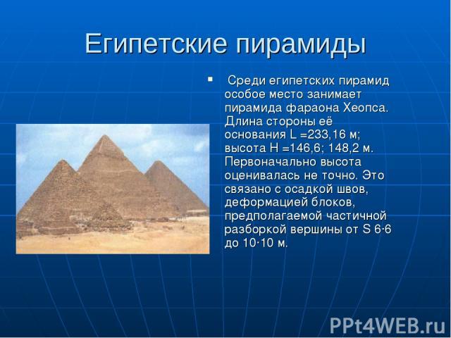 Египетские пирамиды Среди египетских пирамид особое место занимает пирамида фараона Хеопса. Длина стороны её основания L =233,16 м; высота Н =146,6; 148,2 м. Первоначально высота оценивалась не точно. Это связано с осадкой швов, деформацией блоков, …