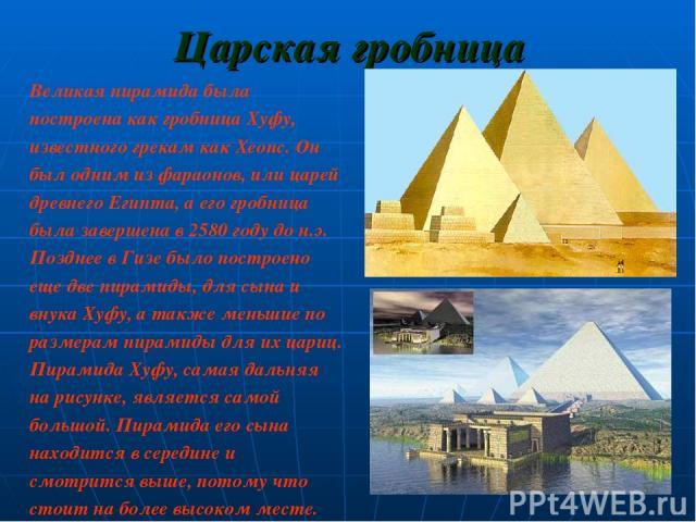 Царская гробница Великая пирамида была построена как гробница Хуфу, известного грекам как Хеопс. Он был одним из фараонов, или царей древнего Египта, а его гробница была завершена в 2580 году до н.э. Позднее в Гизе было построено еще две пирамиды, д…