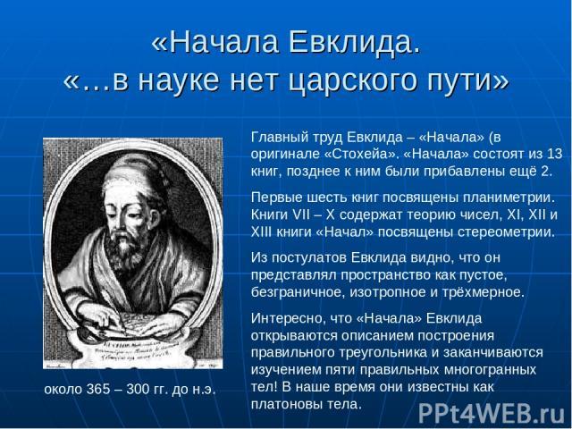 «Начала Евклида. «…в науке нет царского пути» около 365 – 300 гг. до н.э. Главный труд Евклида – «Начала» (в оригинале «Стохейа». «Начала» состоят из 13 книг, позднее к ним были прибавлены ещё 2. Первые шесть книг посвящены планиметрии. Книги VII – …