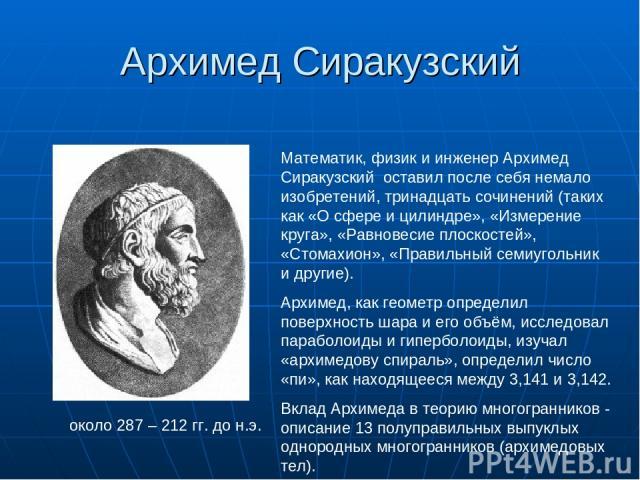 Архимед Сиракузский около 287 – 212 гг. до н.э. Математик, физик и инженер Архимед Сиракузский оставил после себя немало изобретений, тринадцать сочинений (таких как «О сфере и цилиндре», «Измерение круга», «Равновесие плоскостей», «Стомахион», «Пра…