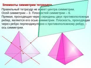 Правильный тетраэдр не имеет центра симметрии. Осей симметрии – 3. Плоскостей си