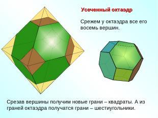 Усеченный октаэдр Срежем у октаэдра все его восемь вершин. Срезав вершины получи