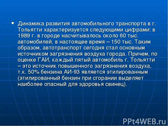 Динамика развития автомобильного транспорта в г. Тольятти характеризуется следующими цифрами: в 1989 г. в городе насчитывалось около 60 тыс. автомобилей, в настоящее время – 150 тыс. Таким образом, автотранспорт сегодня стал основным источником загр…