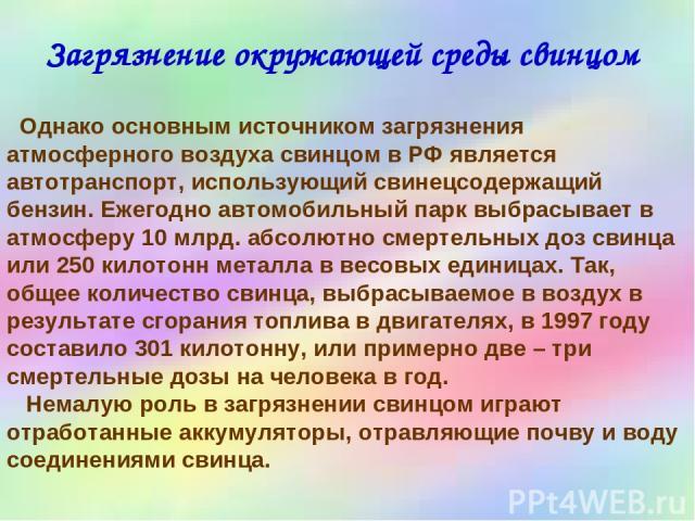 Загрязнение окружающей среды свинцом Однако основным источником загрязнения атмосферного воздуха свинцом в РФ является автотранспорт, использующий свинецсодержащий бензин. Ежегодно автомобильный парк выбрасывает в атмосферу 10 млрд. абсолютно смерте…