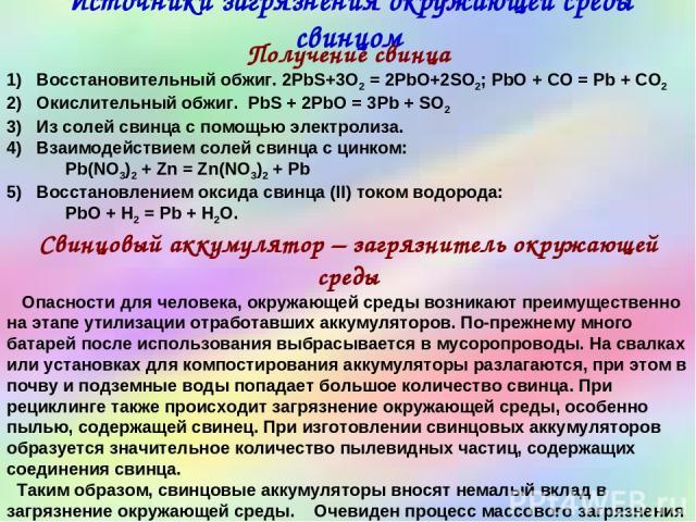 Источники загрязнения окружающей среды свинцом Получение свинца 1) Восстановительный обжиг. 2PbS+3O2 = 2PbO+2SO2; PbO + CO = Pb + CO2 2) Окислительный обжиг. PbS + 2PbO = 3Pb + SO2 3) Из солей свинца с помощью электролиза. 4) Взаимодействием солей с…