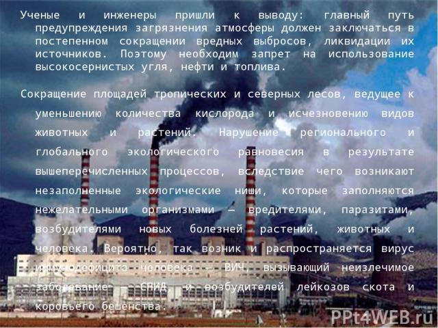 Ученые и инженеры пришли к выводу: главный путь предупреждения загрязнения атмосферы должен заключаться в постепенном сокращении вредных выбросов, ликвидации их источников. Поэтому необходим запрет на использование высокосернистых угля, нефти и топл…