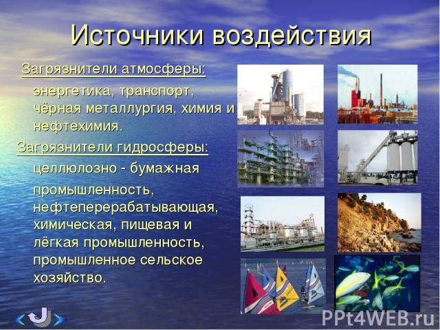 Источники воздействия Загрязнители атмосферы: энергетика, транспорт, чёрная металлургия, химия и нефтехимия. Загрязнители гидросферы: целлюлозно - бумажная промышленность, нефтеперерабатывающая, химическая, пищевая и лёгкая промышленность, промышлен…