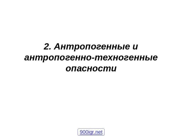 2. Антропогенные и антропогенно-техногенные опасности 900igr.net
