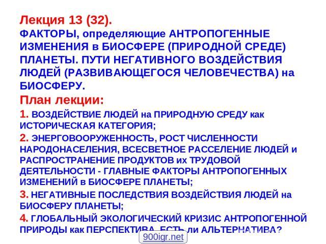 Лекция 13 (32). ФАКТОРЫ, определяющие АНТРОПОГЕННЫЕ ИЗМЕНЕНИЯ в БИОСФЕРЕ (ПРИРОДНОЙ СРЕДЕ) ПЛАНЕТЫ. ПУТИ НЕГАТИВНОГО ВОЗДЕЙСТВИЯ ЛЮДЕЙ (РАЗВИВАЮЩЕГОСЯ ЧЕЛОВЕЧЕСТВА) на БИОСФЕРУ. План лекции: 1. ВОЗДЕЙСТВИЕ ЛЮДЕЙ на ПРИРОДНУЮ СРЕДУ как ИСТОРИЧЕСКАЯ К…