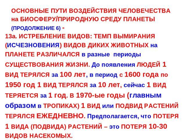ОСНОВНЫЕ ПУТИ ВОЗДЕЙСТВИЯ ЧЕЛОВЕЧЕСТВА на БИОСФЕРУ/ПРИРОДНУЮ СРЕДУ ПЛАНЕТЫ (ПРОДОЛЖЕНИЕ 6) - 13а. ИСТРЕБЛЕНИЕ ВИДОВ: ТЕМП ВЫМИРАНИЯ (ИСЧЕЗНОВЕНИЯ) ВИДОВ ДИКИХ ЖИВОТНЫХ на ПЛАНЕТЕ РАЗЛИЧАЛСЯ в разные периоды СУЩЕСТВОВАНИЯ ЖИЗНИ. До появления ЛЮДЕЙ 1 …
