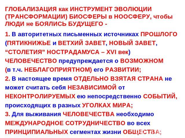 """ГЛОБАЛИЗАЦИЯ как ИНСТРУМЕНТ ЭВОЛЮЦИИ (ТРАНСФОРМАЦИИ) БИОСФЕРЫ в НООСФЕРУ, чтобы ЛЮДИ не БОЯЛИСЬ БУДУЩЕГО - 1. В авторитетных письменных источниках ПРОШЛОГО (ПЯТИКНИЖЬЕ и ВЕТХИЙ ЗАВЕТ, НОВЫЙ ЗАВЕТ, """"СТОЛЕТИЯ"""" НОСТРАДАМУСА – XVI век) ЧЕЛОВЕЧЕСТВО пред…"""