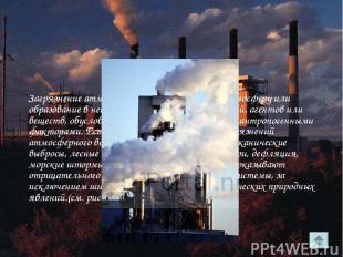 Загрязнение атмосферы - это привнесение в атмосферу или образование в ней физико